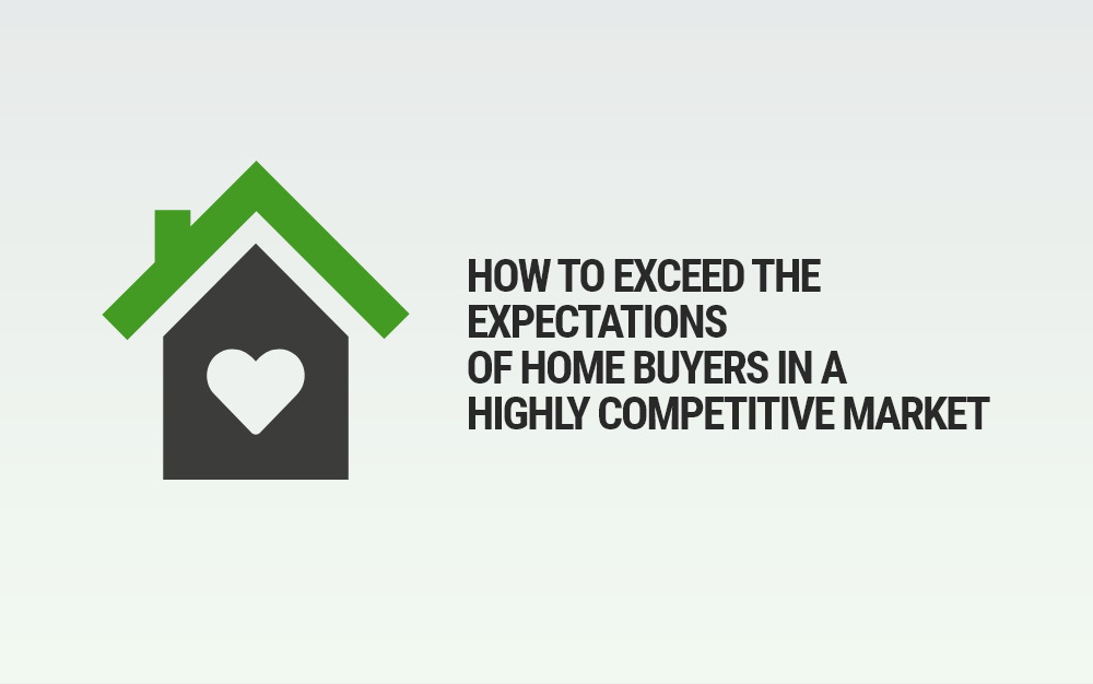 How to exceed the expectations of home buyers in a highly competitive market
